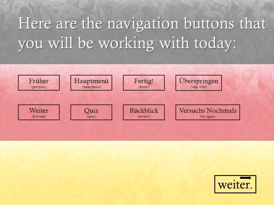 Here are the navigation buttons that you will be working with today: Früher (previous) Hauptmenü (main menu) Fertig! (done!) Überspringen (skip over)