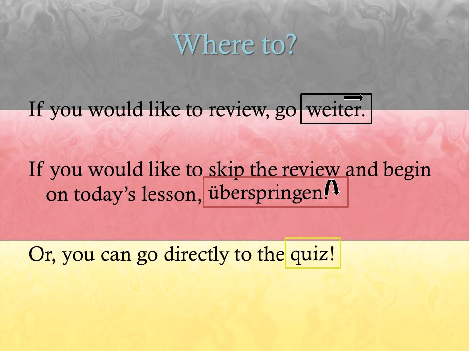 Where to? If you would like to review, go If you would like to skip the review and begin on todays lesson, Or, you can go directly to the quiz ! weite