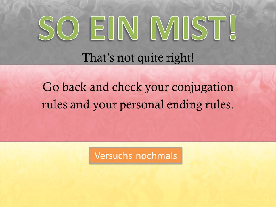 Thats not quite right! Go back and check your conjugation rules and your personal ending rules. Versuchs nochmals