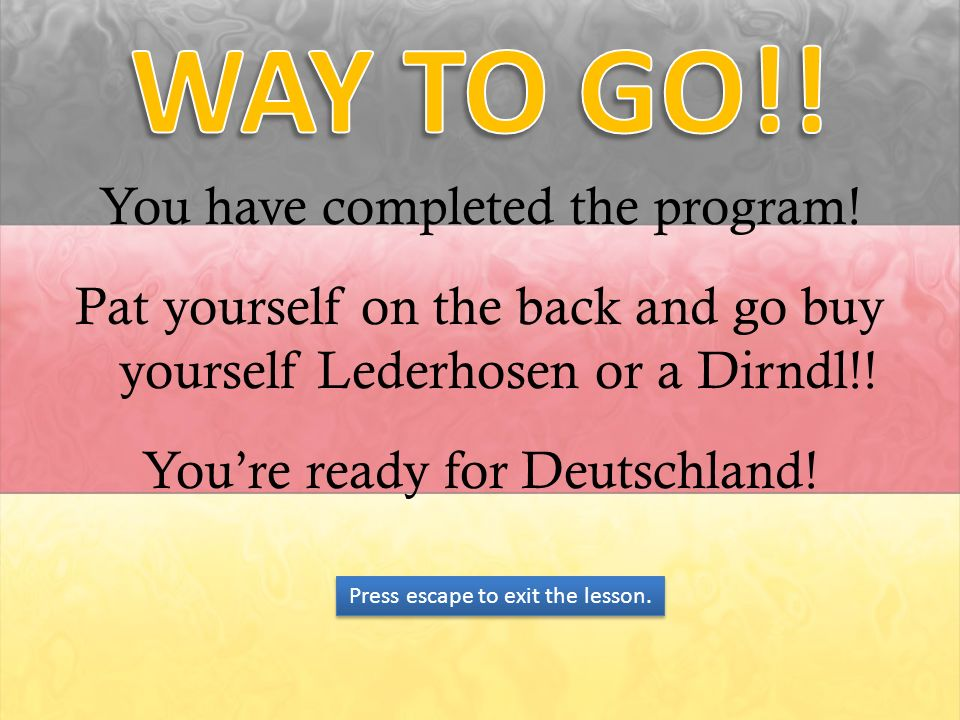 You have completed the program! Pat yourself on the back and go buy yourself Lederhosen or a Dirndl!! Youre ready for Deutschland! Press escape to exi