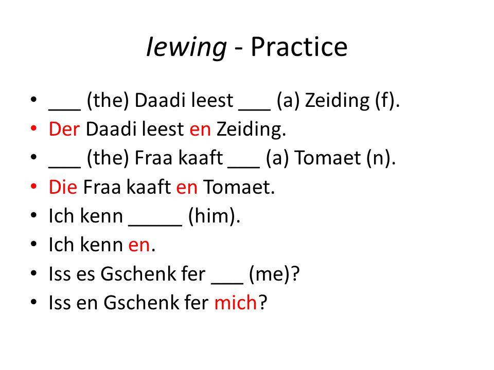 Iewing - Practice ___ (the) Daadi leest ___ (a) Zeiding (f). Der Daadi leest en Zeiding. ___ (the) Fraa kaaft ___ (a) Tomaet (n). Die Fraa kaaft en To