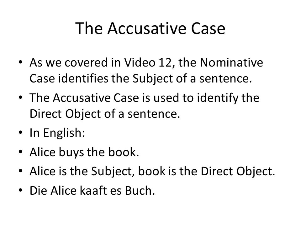 The Accusative Case As we covered in Video 12, the Nominative Case identifies the Subject of a sentence.