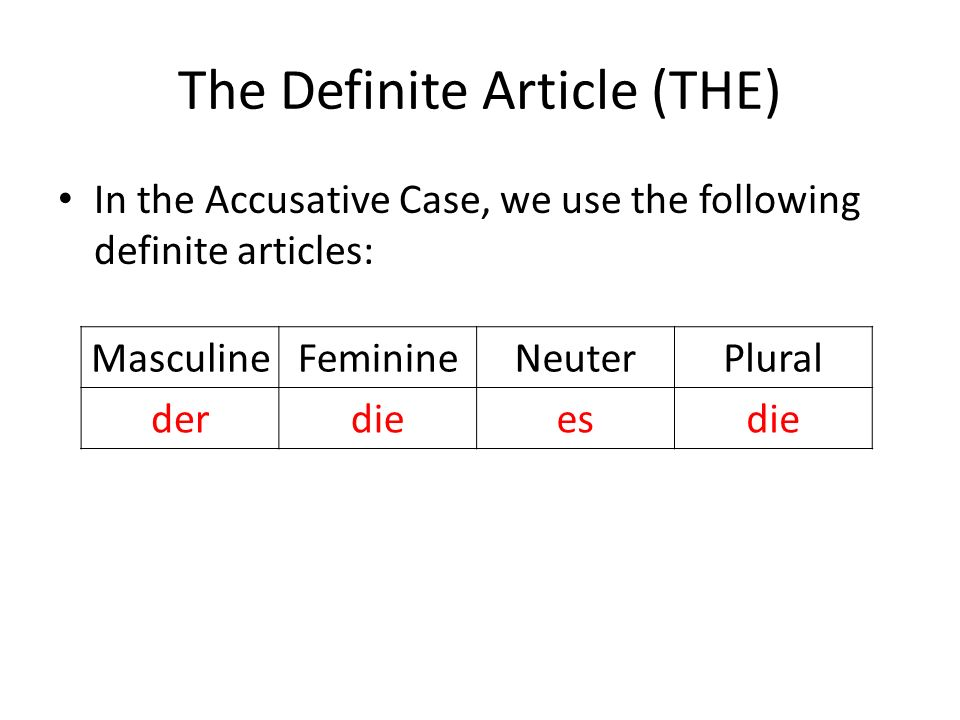 The Definite Article (THE) In the Accusative Case, we use the following definite articles: MasculineFeminineNeuterPlural derdieesdie