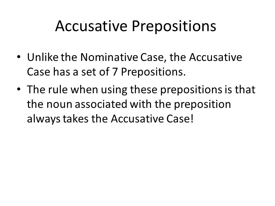 Accusative Prepositions Unlike the Nominative Case, the Accusative Case has a set of 7 Prepositions.