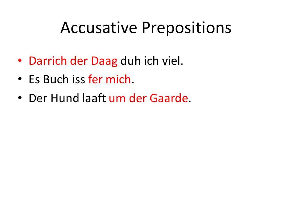 Accusative Prepositions Darrich der Daag duh ich viel.