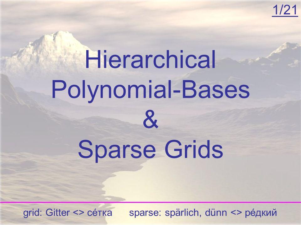 Hierarchical Polynomial-Bases & Sparse Grids 1/21 grid: Gitter <> сéтка sparse: spärlich, dünn <> рéдкий