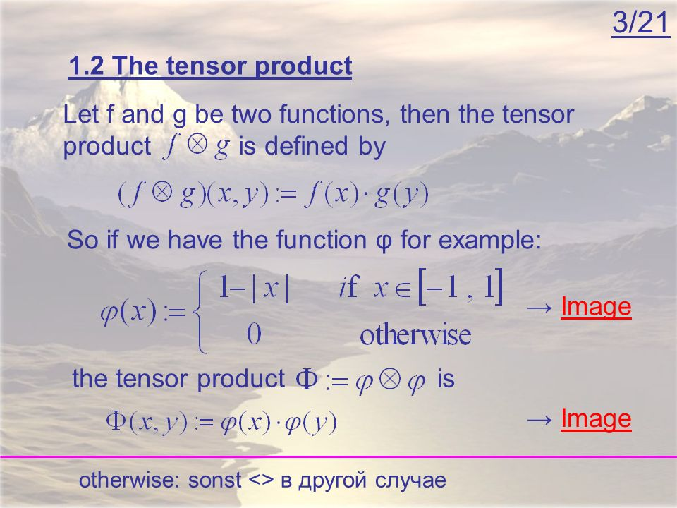 3/21 Image 1.2 The tensor product Let f and g be two functions, then the tensor product is defined by So if we have the function φ for example: the tensor product is otherwise: sonst <> в другой случае