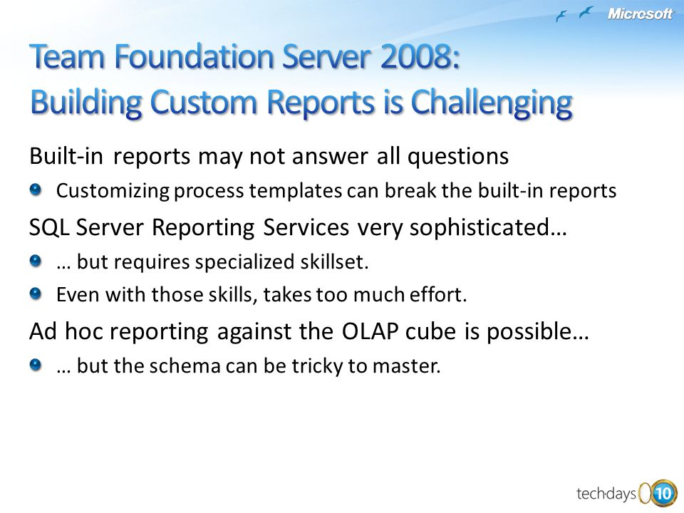 Built-in reports may not answer all questions Customizing process templates can break the built-in reports SQL Server Reporting Services very sophisticated… … but requires specialized skillset.
