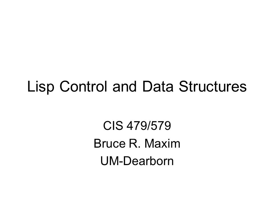 Lisp Control and Data Structures CIS 479/579 Bruce R. Maxim UM-Dearborn