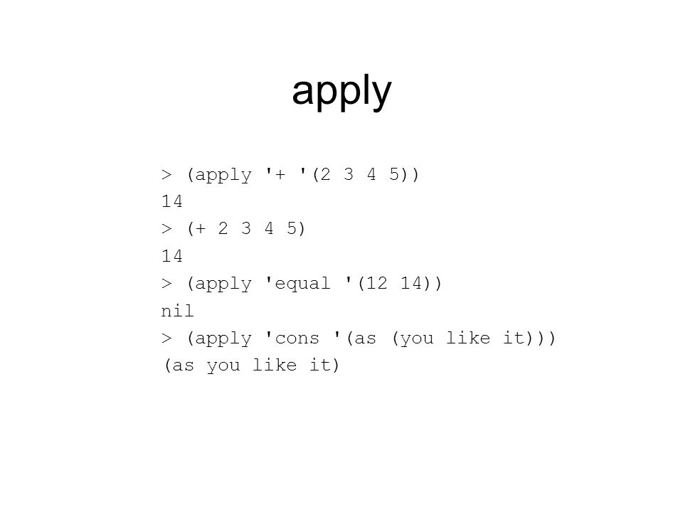 apply > (apply '+ '(2 3 4 5)) 14 > (+ 2 3 4 5) 14 > (apply 'equal '(12 14)) nil > (apply 'cons '(as (you like it))) (as you like it)