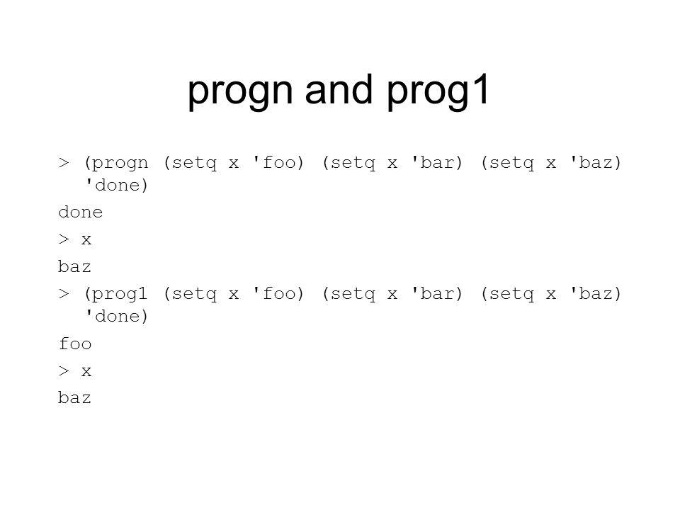 progn and prog1 > (progn (setq x foo) (setq x bar) (setq x baz) done) done > x baz > (prog1 (setq x foo) (setq x bar) (setq x baz) done) foo > x baz