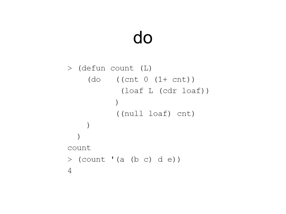 do > (defun count (L) (do ((cnt 0 (1+ cnt)) (loaf L (cdr loaf)) ) ((null loaf) cnt) ) count > (count '(a (b c) d e)) 4