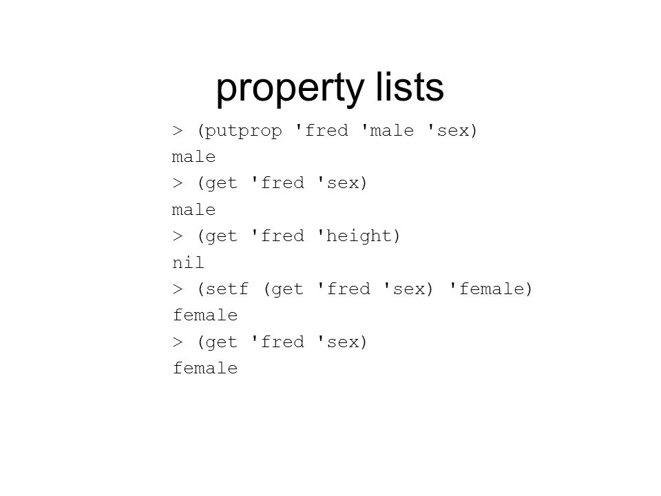 property lists > (putprop fred male sex) male > (get fred sex) male > (get fred height) nil > (setf (get fred sex) female) female > (get fred sex) female
