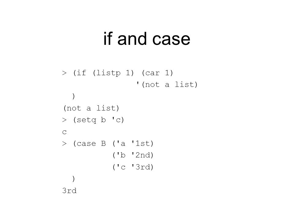 if and case > (if (listp 1) (car 1) (not a list) ) (not a list) > (setq b c) c > (case B ( a 1st) ( b 2nd) ( c 3rd) ) 3rd