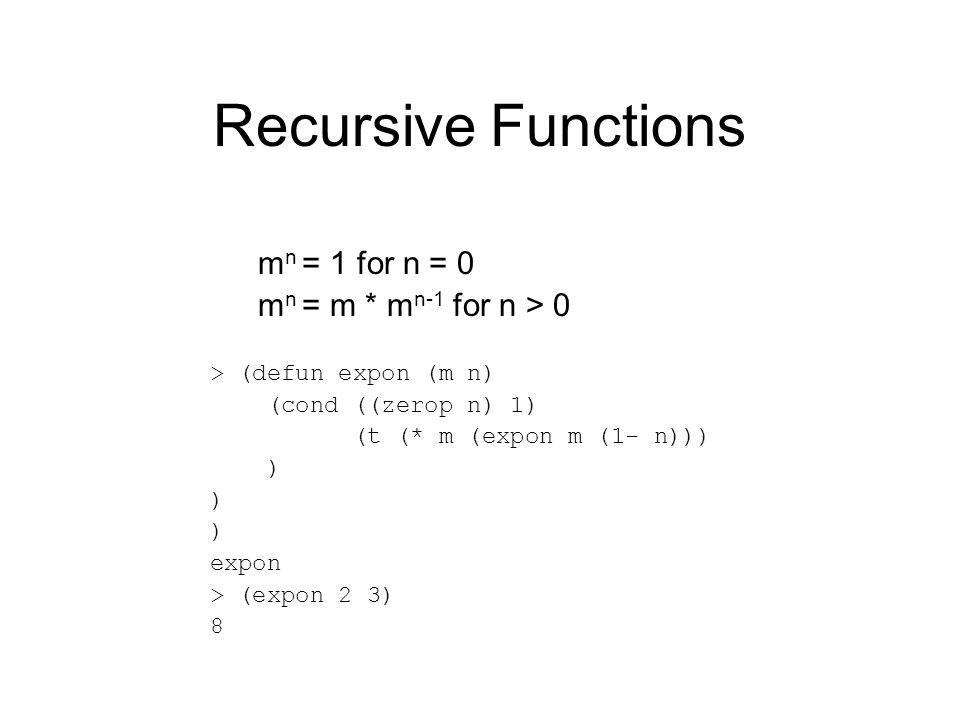 Recursive Functions m n = 1 for n = 0 m n = m * m n-1 for n > 0 > (defun expon (m n) (cond ((zerop n) 1) (t (* m (expon m (1- n))) ) expon > (expon 2 3) 8