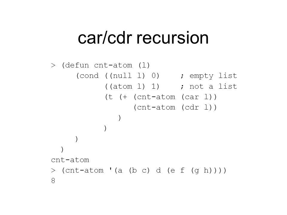 car/cdr recursion > (defun cnt-atom (l) (cond ((null l) 0) ; empty list ((atom l) 1) ; not a list (t (+ (cnt-atom (car l)) (cnt-atom (cdr l)) ) cnt-atom > (cnt-atom (a (b c) d (e f (g h)))) 8