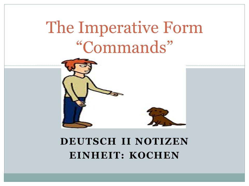 DEUTSCH II NOTIZEN EINHEIT: KOCHEN The Imperative Form Commands
