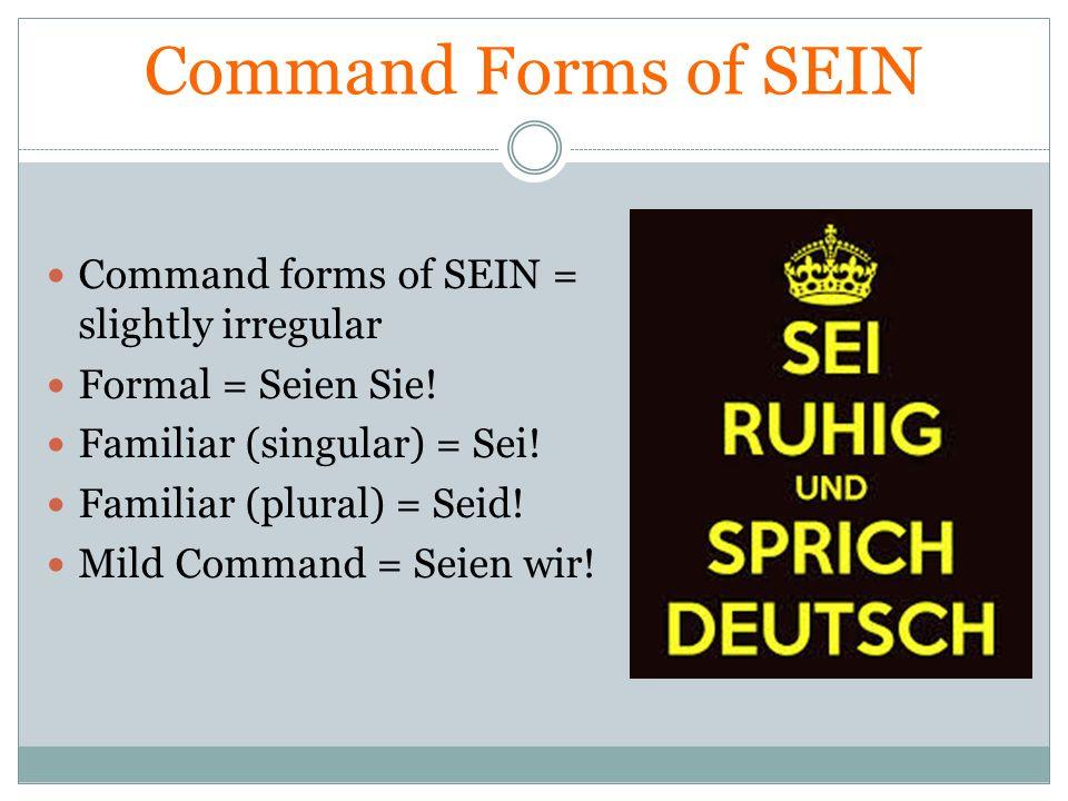 Command Forms of SEIN Command forms of SEIN = slightly irregular Formal = Seien Sie! Familiar (singular) = Sei! Familiar (plural) = Seid! Mild Command