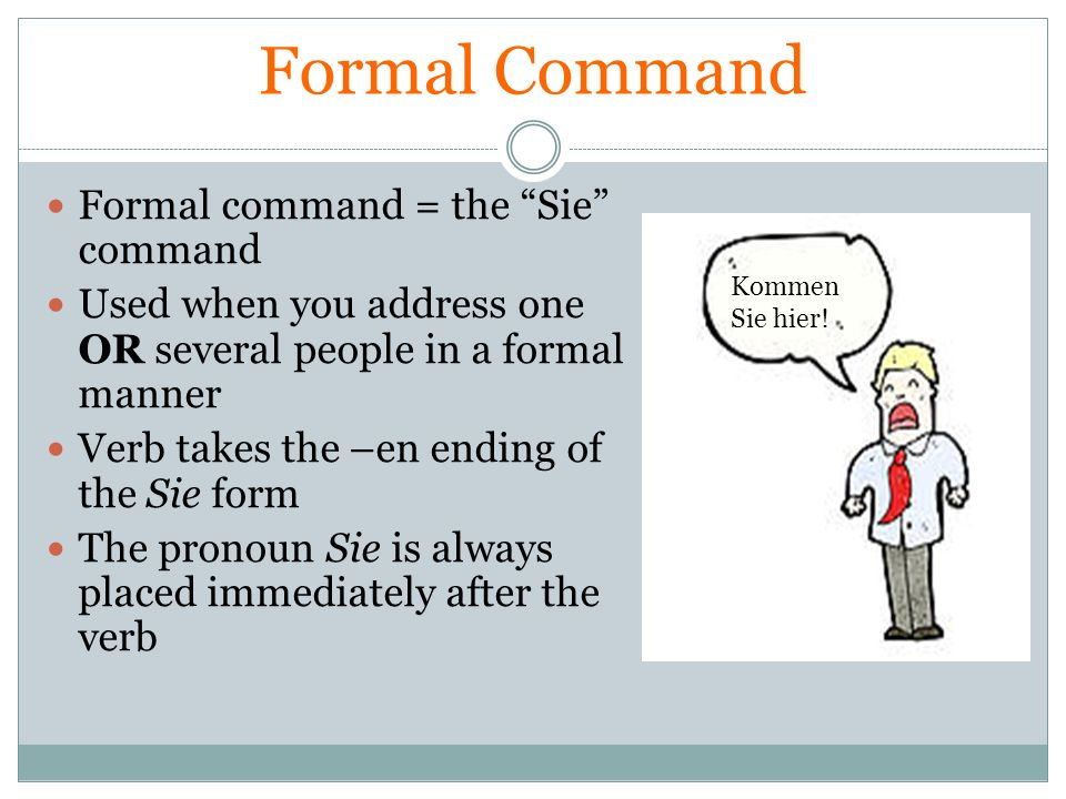 Formal Command Formal command = the Sie command Used when you address one OR several people in a formal manner Verb takes the –en ending of the Sie fo