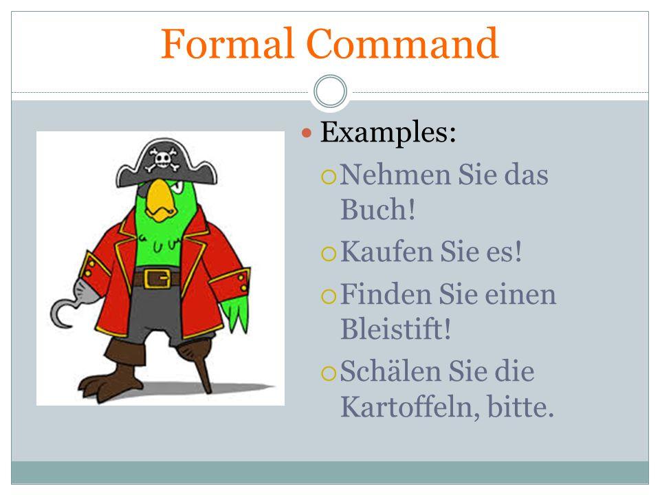 Formal Command Examples: Nehmen Sie das Buch! Kaufen Sie es! Finden Sie einen Bleistift! Schälen Sie die Kartoffeln, bitte.