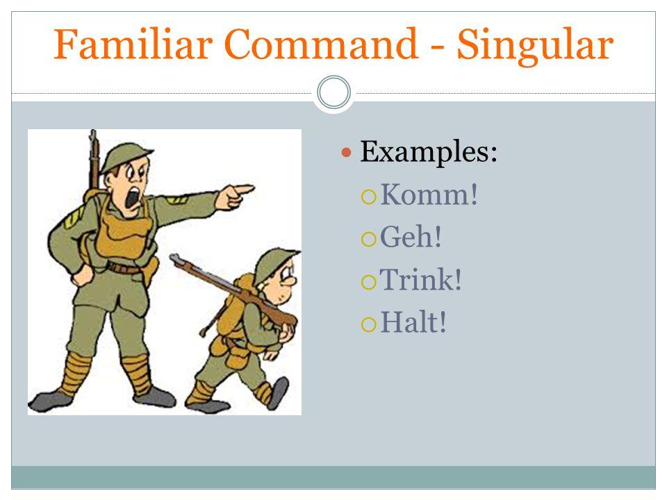 Familiar Command - Singular Examples: Komm! Geh! Trink! Halt!