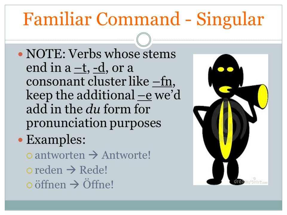 Familiar Command - Singular NOTE: Verbs whose stems end in a –t, -d, or a consonant cluster like –fn, keep the additional –e wed add in the du form fo