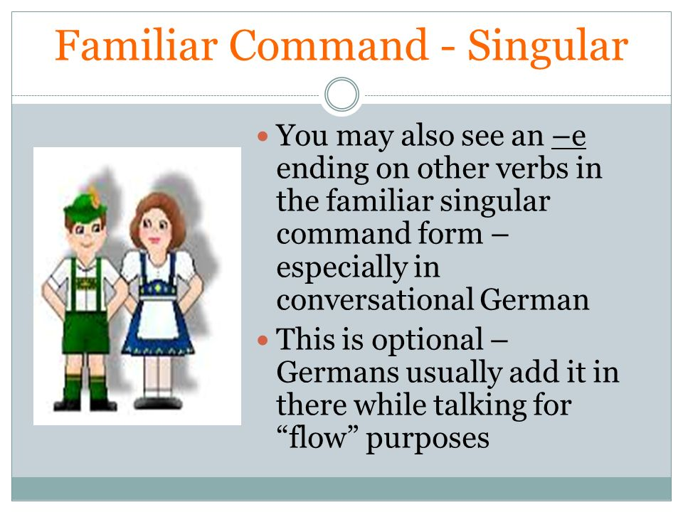 Familiar Command - Singular You may also see an –e ending on other verbs in the familiar singular command form – especially in conversational German T