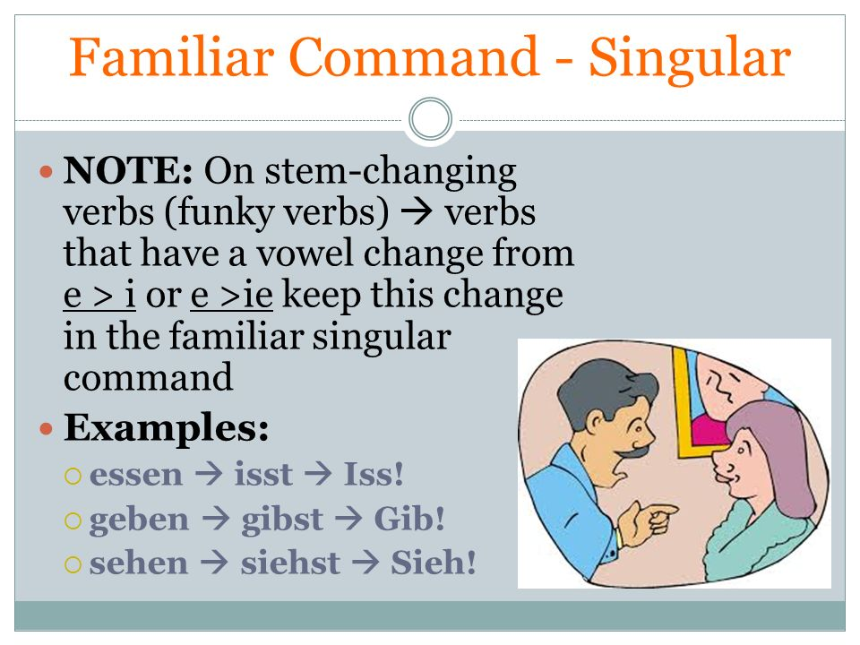 Familiar Command - Singular NOTE: On stem-changing verbs (funky verbs) verbs that have a vowel change from e > i or e >ie keep this change in the fami