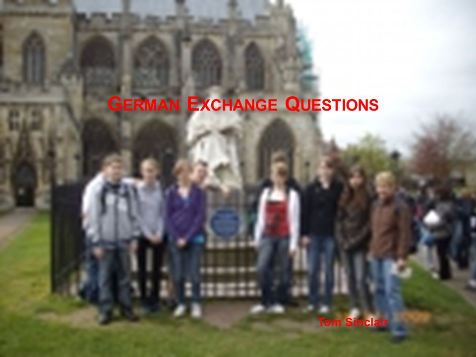 G ERMAN E XCHANGE Q UESTIONS Tom Sinclair