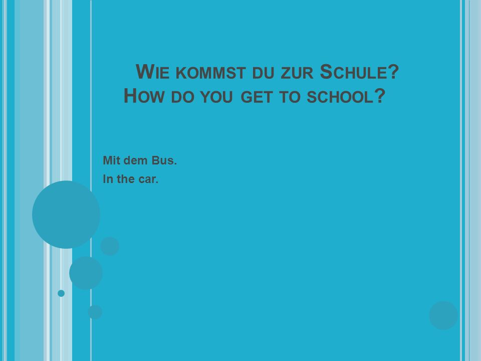 W IE KOMMST DU ZUR S CHULE H OW DO YOU GET TO SCHOOL Mit dem Bus. In the car.