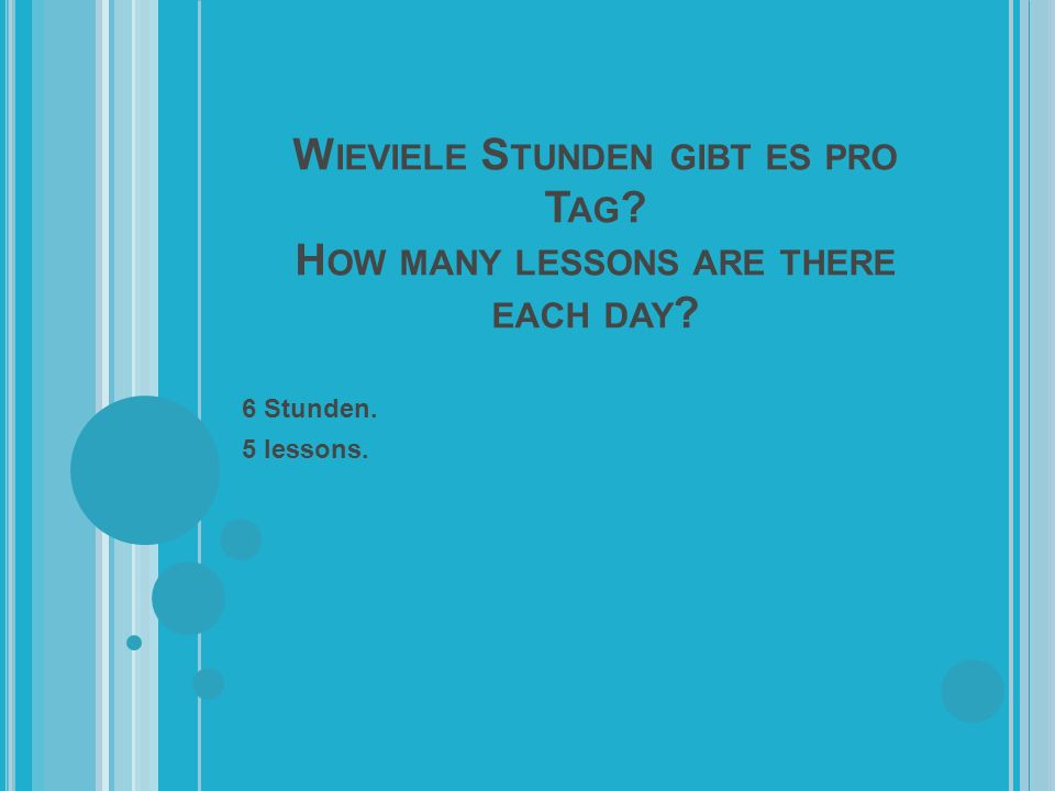 W IEVIELE S TUNDEN GIBT ES PRO T AG H OW MANY LESSONS ARE THERE EACH DAY 6 Stunden. 5 lessons.