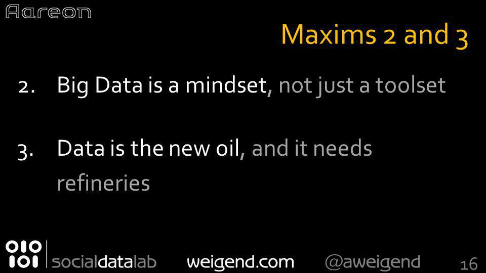 Maxims 2 and 3 2.Big Data is a mindset, not just a toolset 3.Data is the new oil, and it needs refineries 16