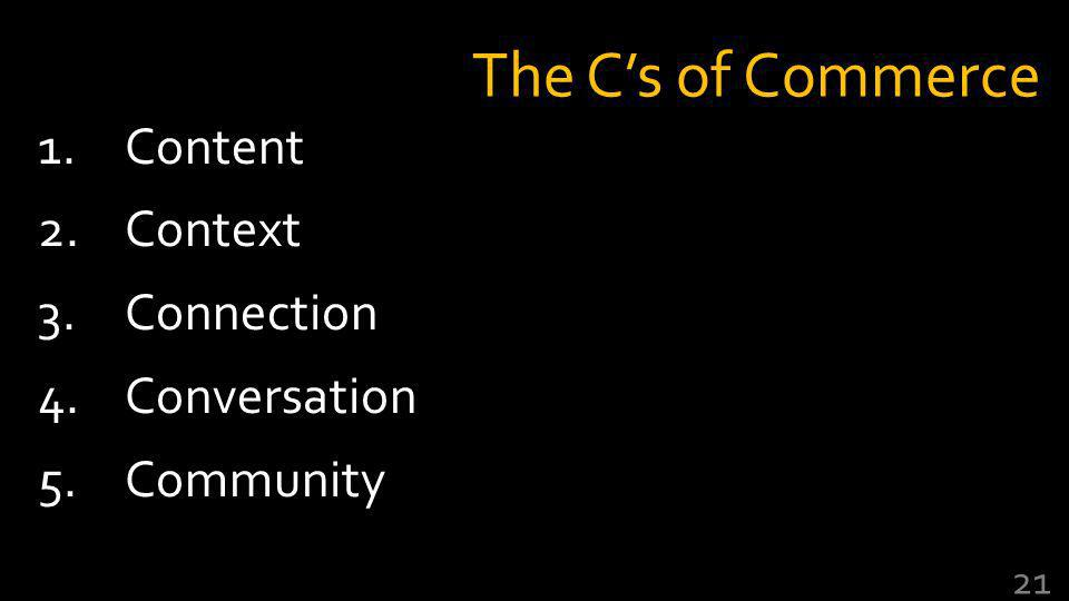 The Cs of Commerce 1.Content 2.Context 3.Connection 4.Conversation 5.Community 21