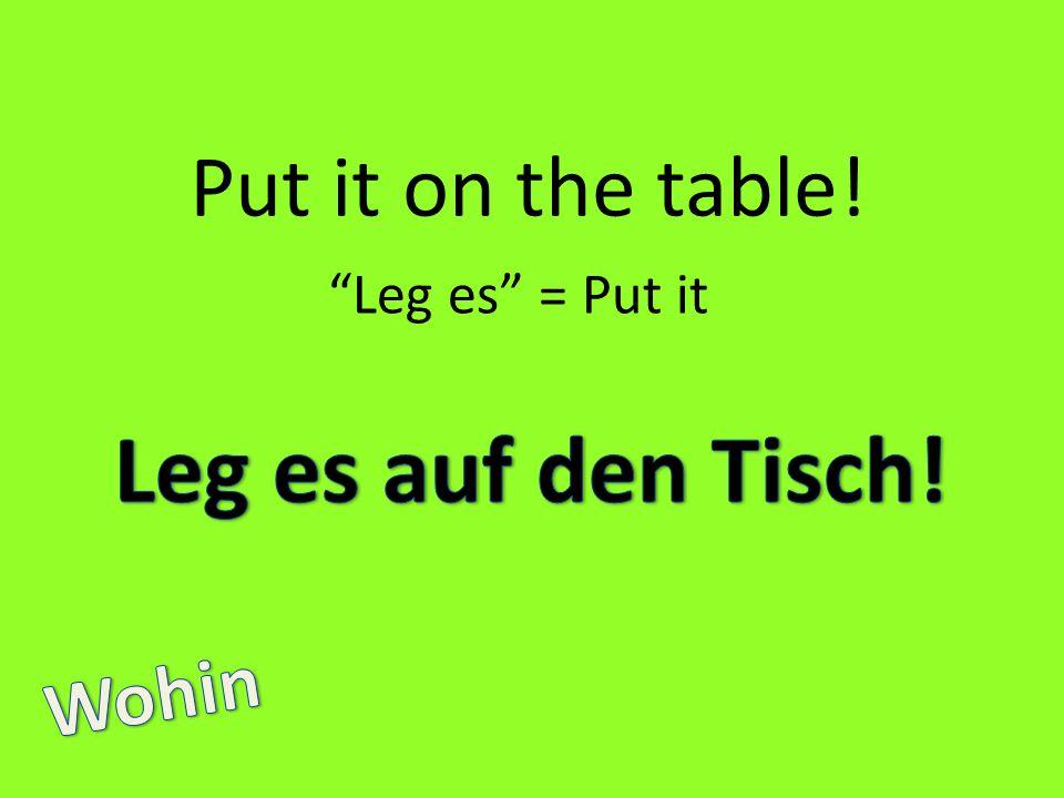 Put it on the table! Leg es = Put it
