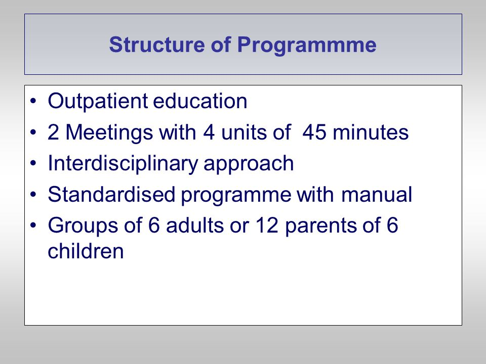 Structure of Programmme Outpatient education 2 Meetings with 4 units of 45 minutes Interdisciplinary approach Standardised programme with manual Group