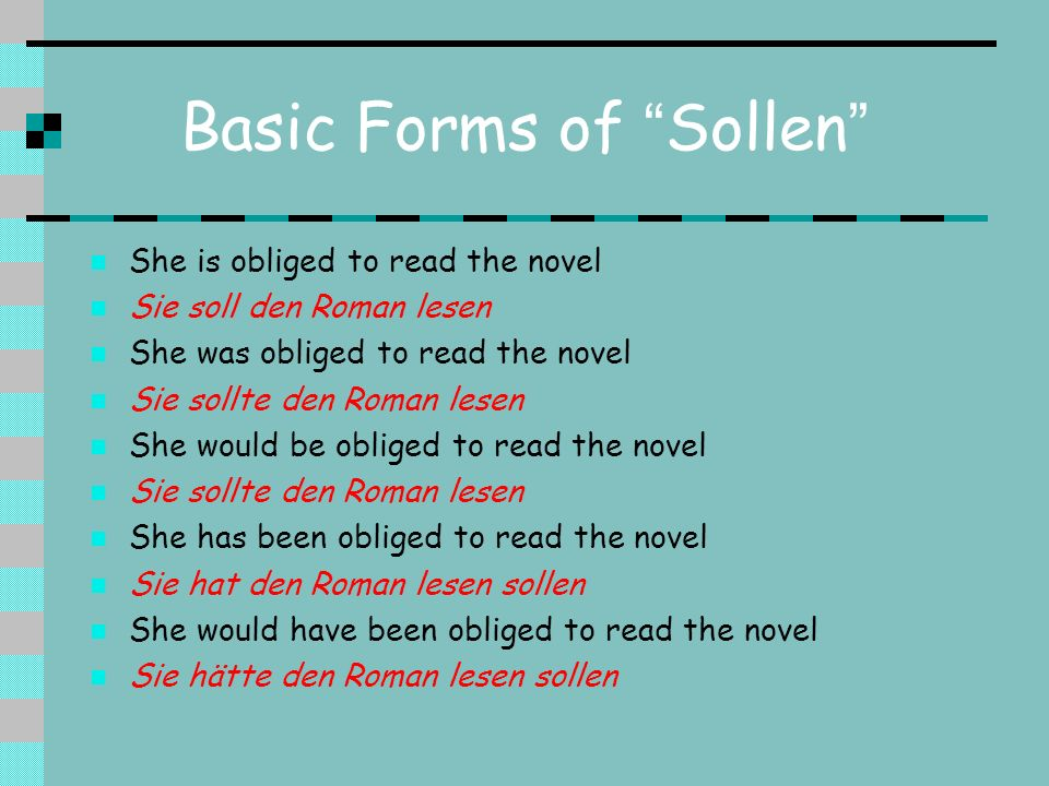 Basic Forms of Sollen She is obliged to read the novel Sie soll den Roman lesen She was obliged to read the novel Sie sollte den Roman lesen She would