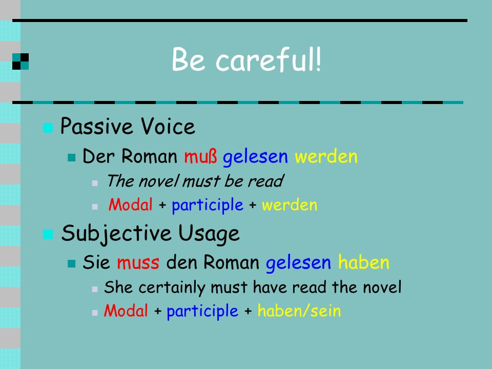 Be careful! Passive Voice Der Roman muß gelesen werden The novel must be read Modal + participle + werden Subjective Usage Sie muss den Roman gelesen
