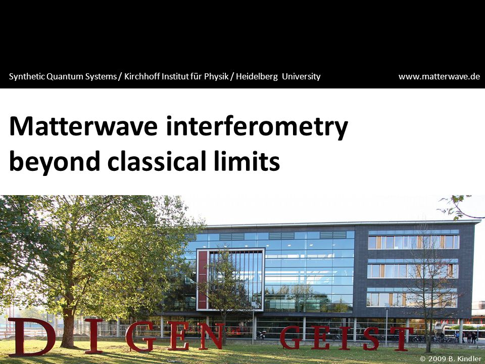 Matterwave interferometry beyond classical limits Synthetic Quantum Systems / Kirchhoff Institut für Physik / Heidelberg University www.matterwave.de