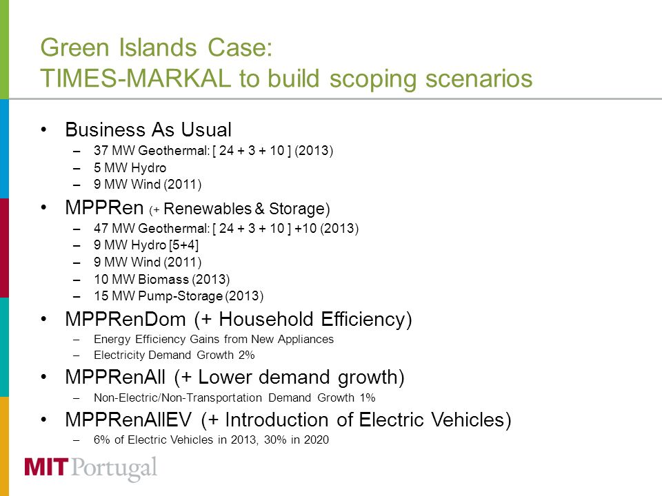 Green Islands Case: TIMES-MARKAL to build scoping scenarios Business As Usual –37 MW Geothermal: [ 24 + 3 + 10 ] (2013) –5 MW Hydro –9 MW Wind (2011) MPPRen (+ Renewables & Storage) –47 MW Geothermal: [ 24 + 3 + 10 ] +10 (2013) –9 MW Hydro [5+4] –9 MW Wind (2011) –10 MW Biomass (2013) –15 MW Pump-Storage (2013) MPPRenDom (+ Household Efficiency) –Energy Efficiency Gains from New Appliances –Electricity Demand Growth 2% MPPRenAll (+ Lower demand growth) –Non-Electric/Non-Transportation Demand Growth 1% MPPRenAllEV (+ Introduction of Electric Vehicles) –6% of Electric Vehicles in 2013, 30% in 2020
