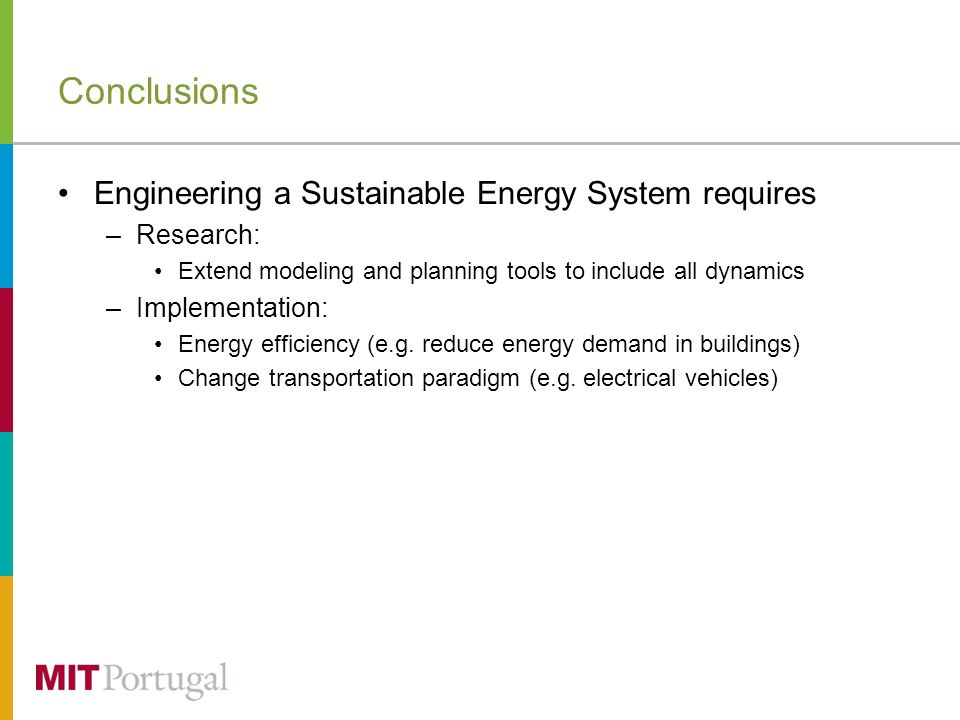 Conclusions Engineering a Sustainable Energy System requires –Research: Extend modeling and planning tools to include all dynamics –Implementation: Energy efficiency (e.g.