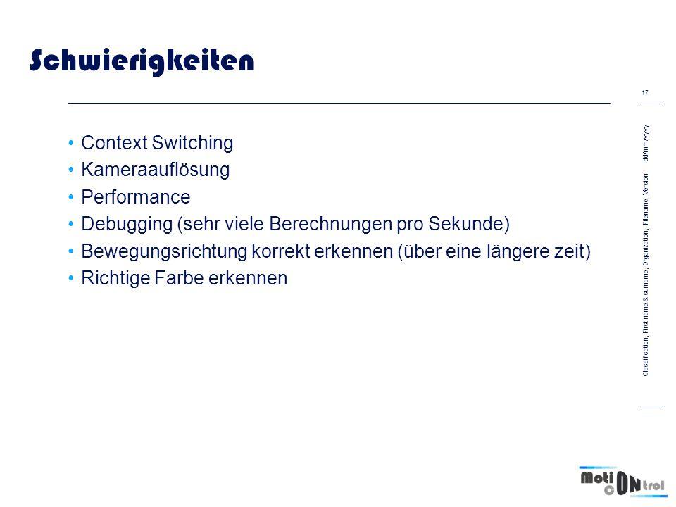 Schwierigkeiten Context Switching Kameraauflösung Performance Debugging (sehr viele Berechnungen pro Sekunde) Bewegungsrichtung korrekt erkennen (über eine längere zeit) Richtige Farbe erkennen dd/mm/yyyy 17 Classification, First name & surname, Organization, Filename_Version