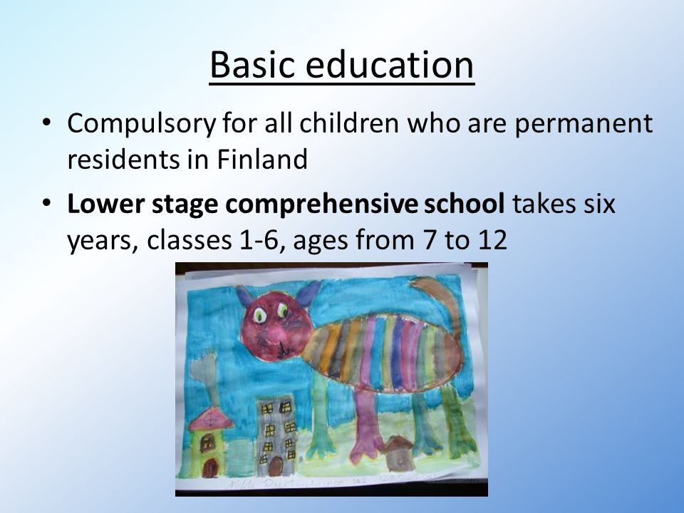 Basic education Compulsory for all children who are permanent residents in Finland Lower stage comprehensive school takes six years, classes 1-6, ages from 7 to 12