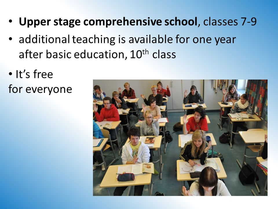 Upper stage comprehensive school, classes 7-9 additional teaching is available for one year after basic education, 10 th class Its free for everyone