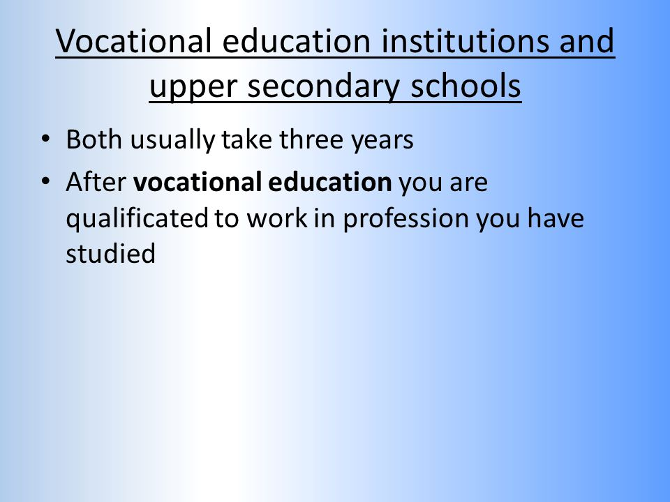 Vocational education institutions and upper secondary schools Both usually take three years After vocational education you are qualificated to work in profession you have studied