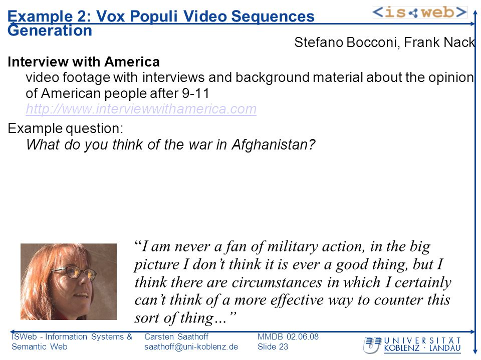 ISWeb - Information Systems & Semantic Web Carsten Saathoff saathoff@uni-koblenz.de MMDB 02.06.08 Slide 23 Example 2: Vox Populi Video Sequences Generation Stefano Bocconi, Frank Nack Interview with America video footage with interviews and background material about the opinion of American people after 9-11 http://www.interviewwithamerica.com http://www.interviewwithamerica.com Example question: What do you think of the war in Afghanistan.