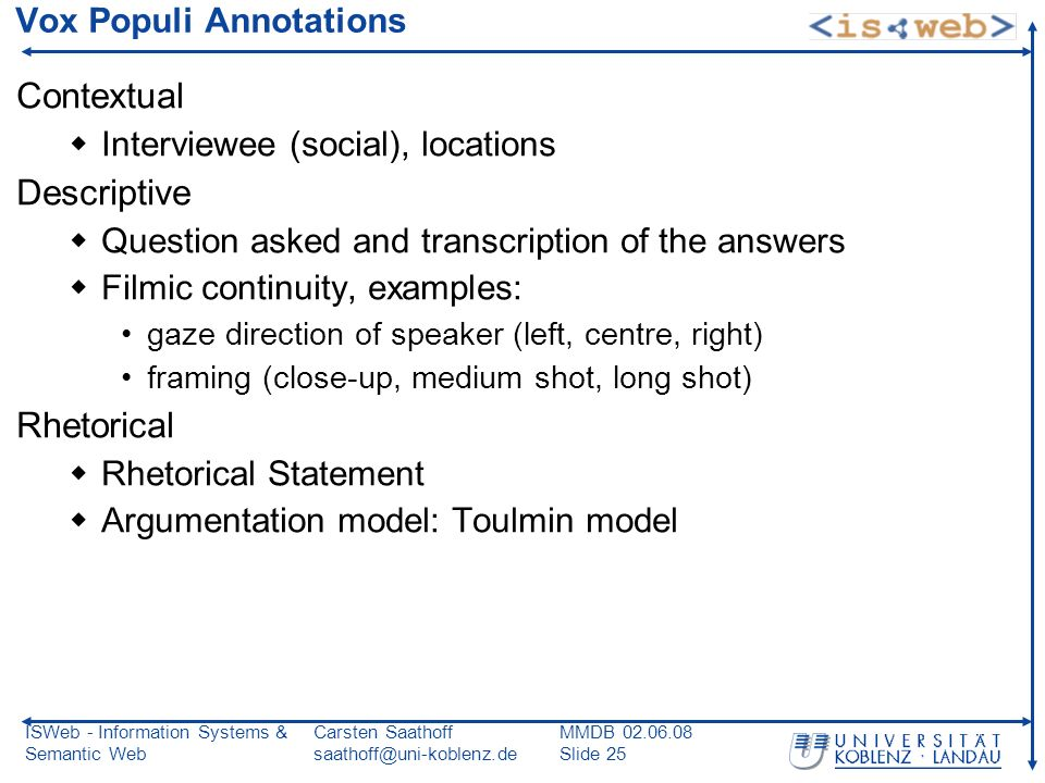 ISWeb - Information Systems & Semantic Web Carsten Saathoff saathoff@uni-koblenz.de MMDB 02.06.08 Slide 25 Vox Populi Annotations Contextual Interviewee (social), locations Descriptive Question asked and transcription of the answers Filmic continuity, examples: gaze direction of speaker (left, centre, right) framing (close-up, medium shot, long shot) Rhetorical Rhetorical Statement Argumentation model: Toulmin model
