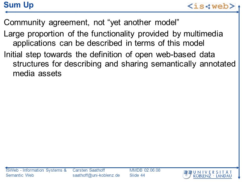 ISWeb - Information Systems & Semantic Web Carsten Saathoff saathoff@uni-koblenz.de MMDB 02.06.08 Slide 44 Sum Up Community agreement, not yet another model Large proportion of the functionality provided by multimedia applications can be described in terms of this model Initial step towards the definition of open web-based data structures for describing and sharing semantically annotated media assets