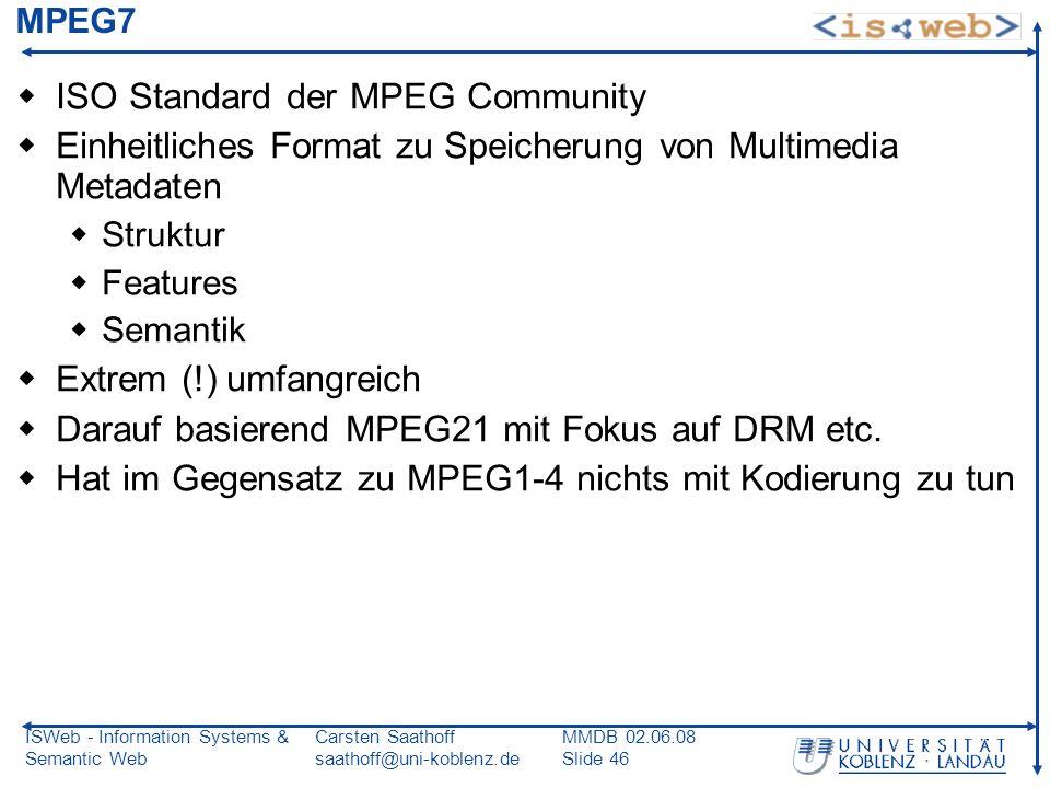 ISWeb - Information Systems & Semantic Web Carsten Saathoff saathoff@uni-koblenz.de MMDB 02.06.08 Slide 46 MPEG7 ISO Standard der MPEG Community Einhe