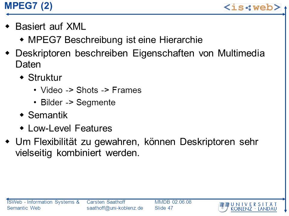 ISWeb - Information Systems & Semantic Web Carsten Saathoff saathoff@uni-koblenz.de MMDB 02.06.08 Slide 47 MPEG7 (2) Basiert auf XML MPEG7 Beschreibun