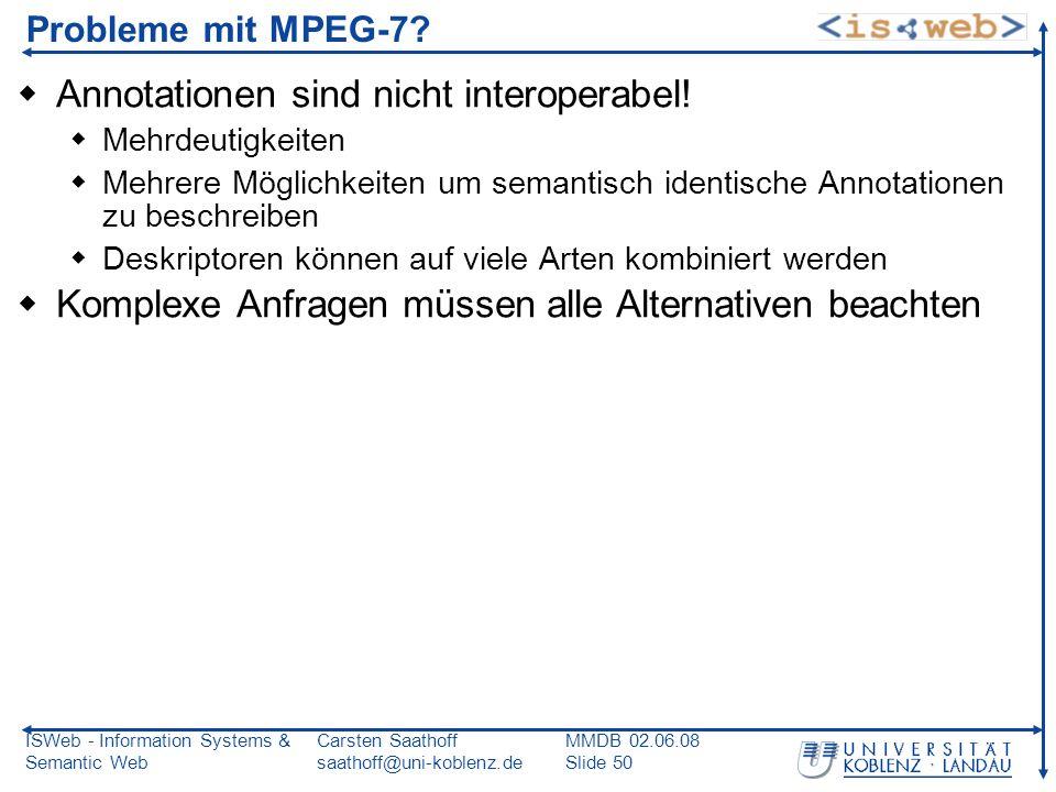 ISWeb - Information Systems & Semantic Web Carsten Saathoff saathoff@uni-koblenz.de MMDB 02.06.08 Slide 50 Probleme mit MPEG-7? Annotationen sind nich
